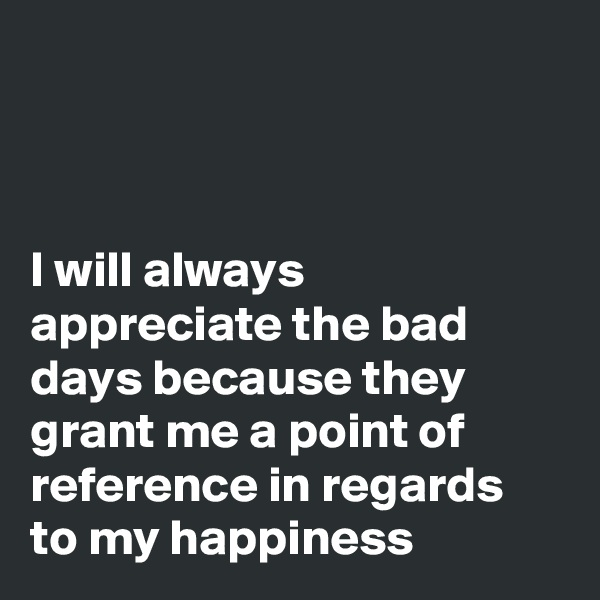 I will always appreciate the bad days because they grant me a point of reference in regards to my happiness