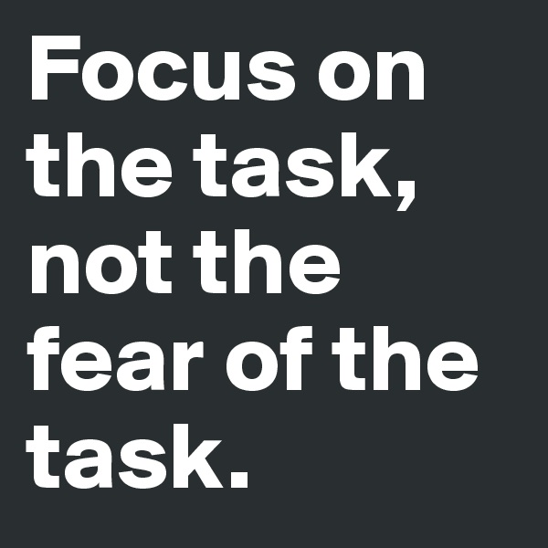 Focus on the task, not the fear of the task.