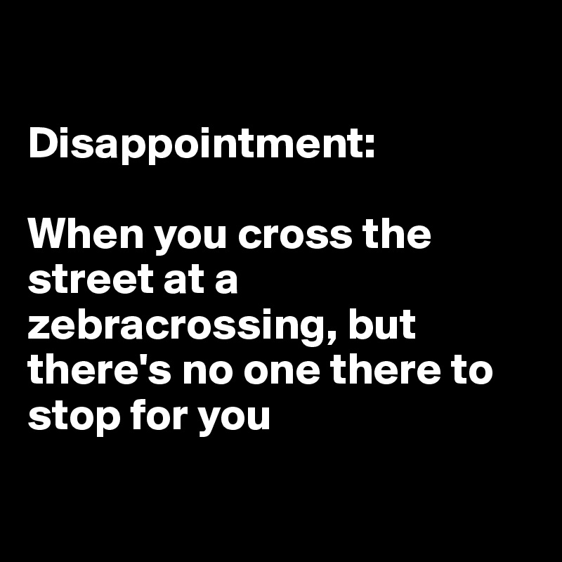 Disappointment:  When you cross the street at a zebracrossing, but there's no one there to stop for you