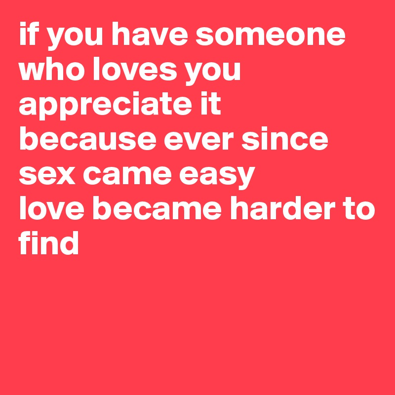 if you have someone who loves you appreciate it because ever since sex came easy love became harder to find