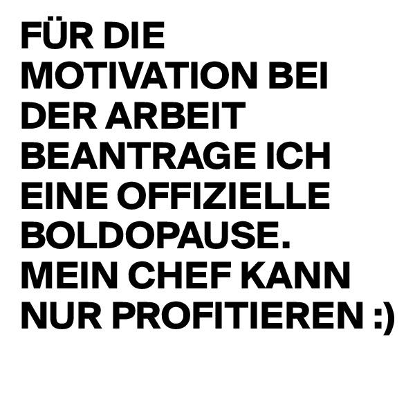 FÜR DIE MOTIVATION BEI DER ARBEIT BEANTRAGE ICH EINE OFFIZIELLE BOLDOPAUSE. MEIN CHEF KANN NUR PROFITIEREN :)