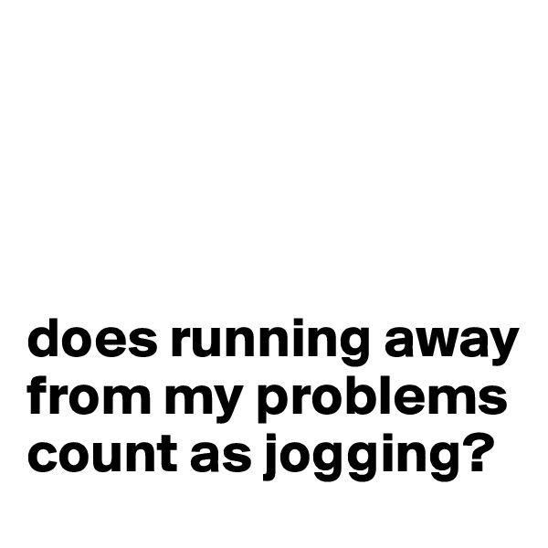 does running away from my problems count as jogging?