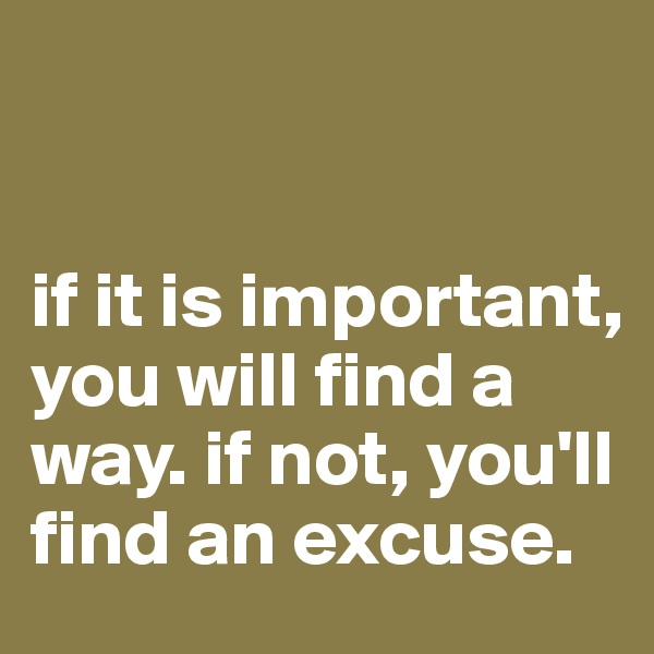 if it is important, you will find a way. if not, you'll find an excuse.