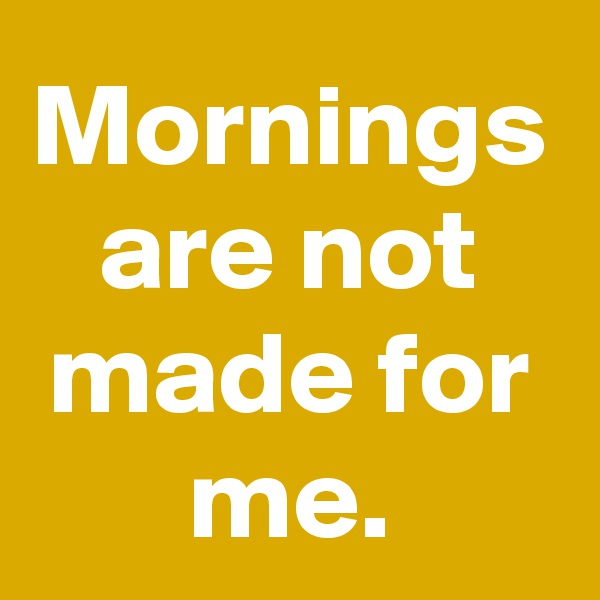 Mornings are not made for me.