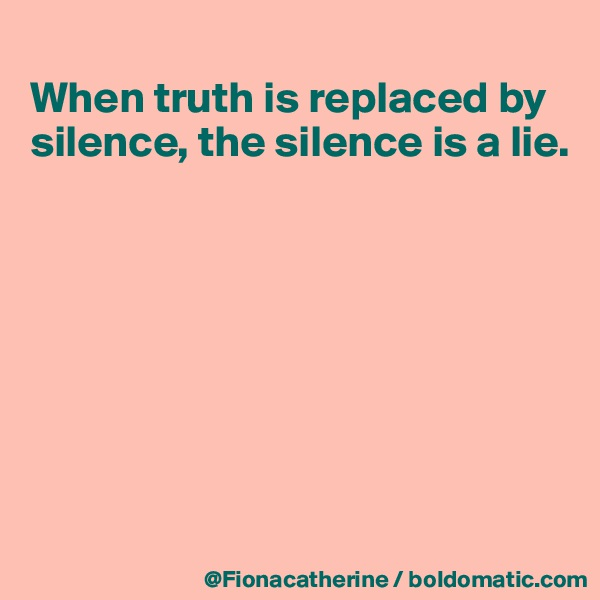 When truth is replaced by silence, the silence is a lie.