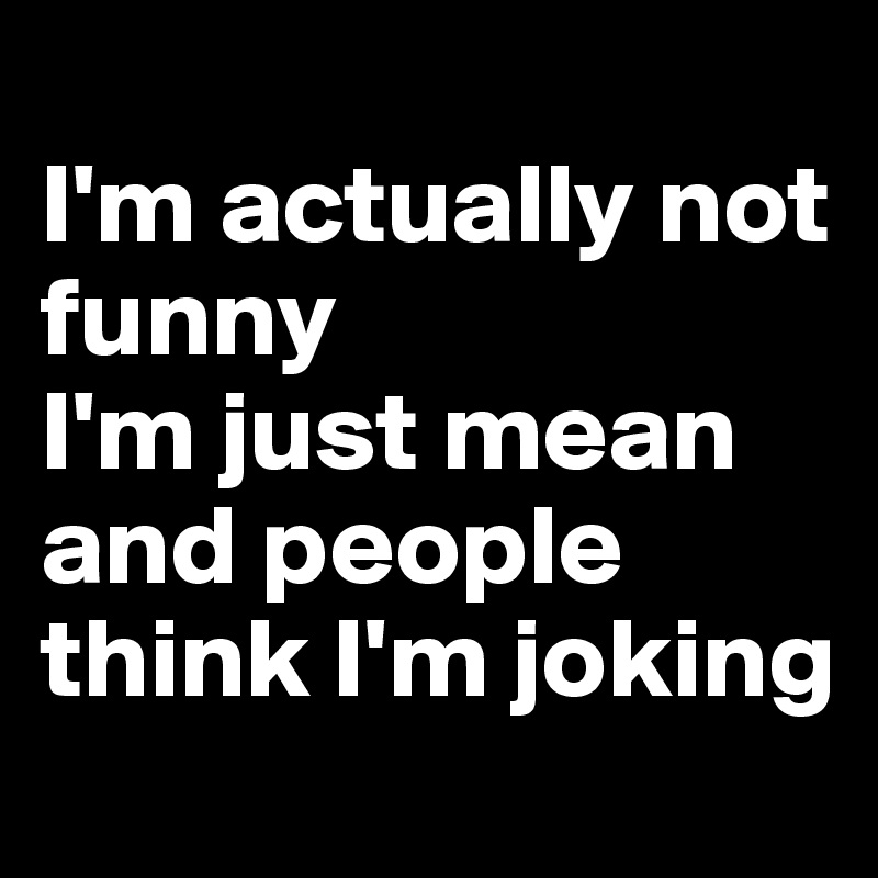 I'm Actually Not Funny I'm Just Mean And People Think I'm