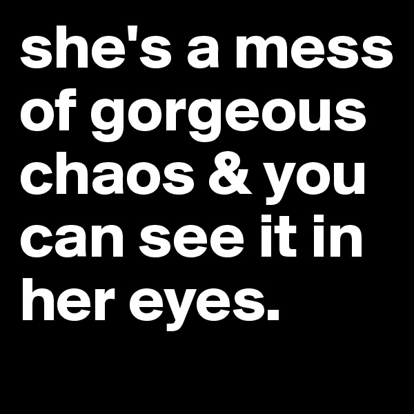 she's a mess of gorgeous chaos & you can see it in her eyes.
