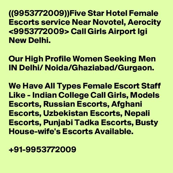 ((9953772009))Five Star Hotel Female Escorts service Near Novotel, Aerocity <9953772009> Call Girls Airport Igi New Delhi.  Our High Profile Women Seeking Men IN Delhi/ Noida/Ghaziabad/Gurgaon.  We Have All Types Female Escort Staff Like - Indian College Call Girls, Models Escorts, Russian Escorts, Afghani Escorts, Uzbekistan Escorts, Nepali Escorts, Punjabi Tadka Escorts, Busty House-wife's Escorts Available.  +91-9953772009