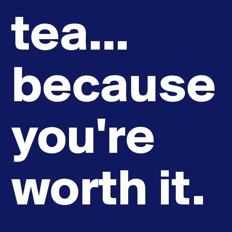 tea... because you're worth it.