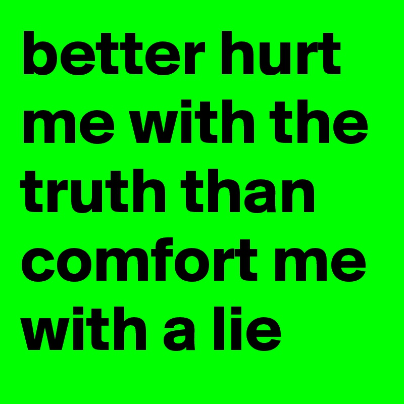 Better Hurt Me With The Truth Than Comfort Me With A Lie Post By