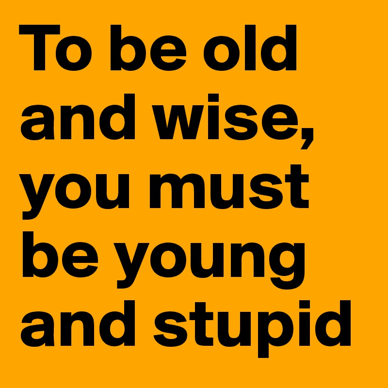To be old and wise, you must be young and stupid