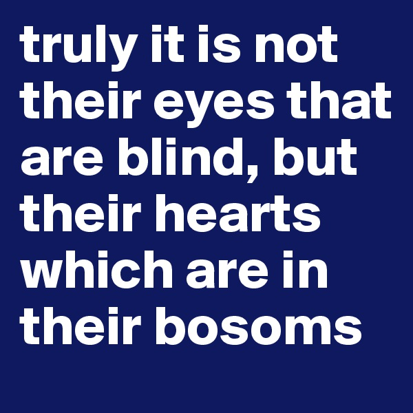 truly it is not their eyes that are blind, but their hearts which are in their bosoms