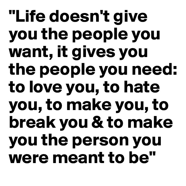 """Life doesn't give you the people you want, it gives you the people you need: to love you, to hate you, to make you, to break you & to make you the person you were meant to be"""