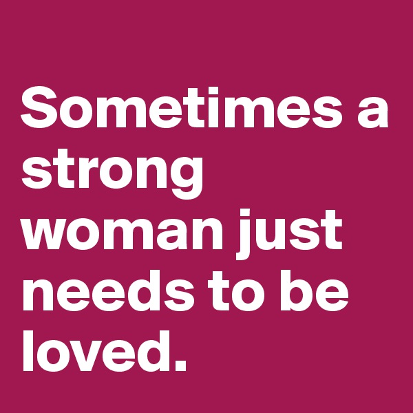 Sometimes a strong woman just needs to be loved.