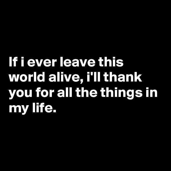 If i ever leave this world alive, i'll thank you for all the things in my life.