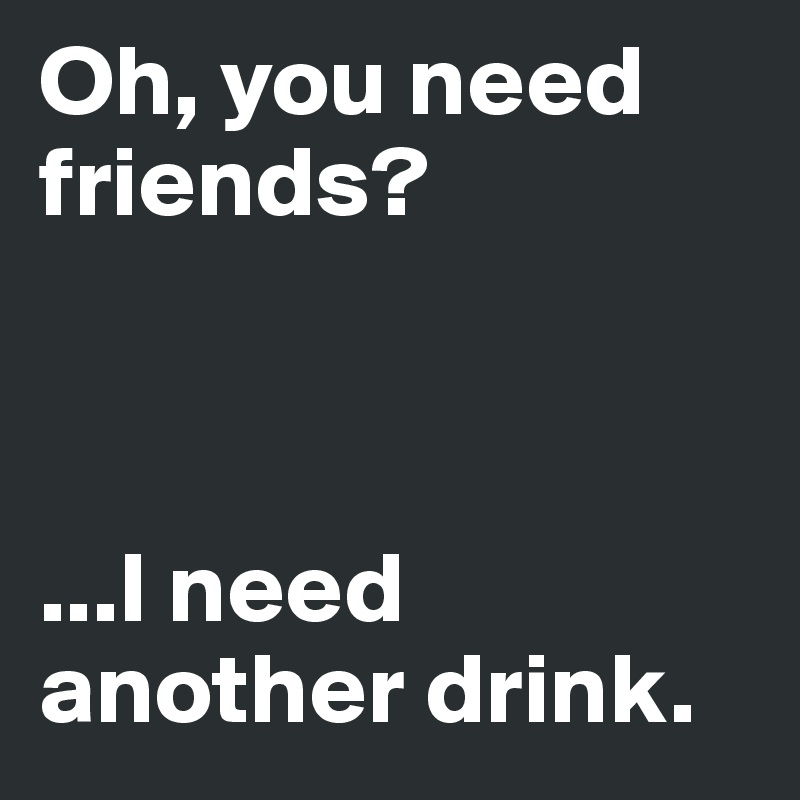 Oh, you need friends?     ...I need another drink.