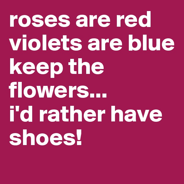 roses are red violets are blue keep the   flowers... i'd rather have shoes!