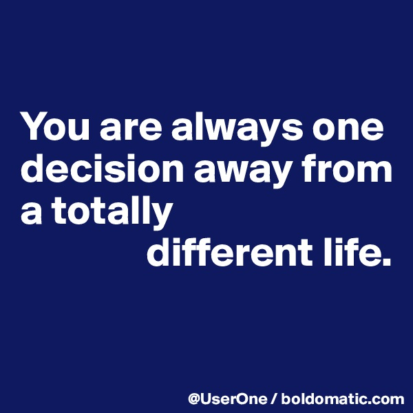 You are always one decision away from a totally                different life.