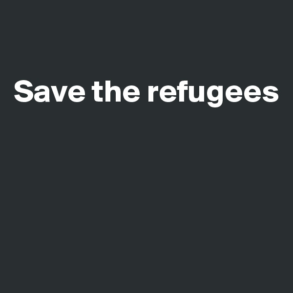 Save the refugees