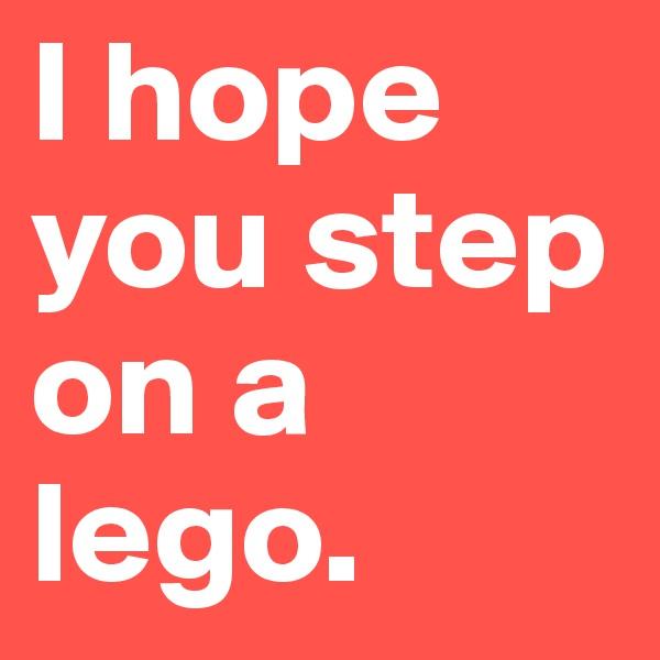 I hope you step on a lego.