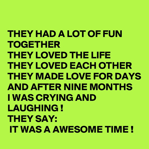 THEY HAD A LOT OF FUN TOGETHER THEY LOVED THE LIFE THEY LOVED EACH OTHER THEY MADE LOVE FOR DAYS  AND AFTER NINE MONTHS  I WAS CRYING AND LAUGHING !  THEY SAY:  IT WAS A AWESOME TIME !