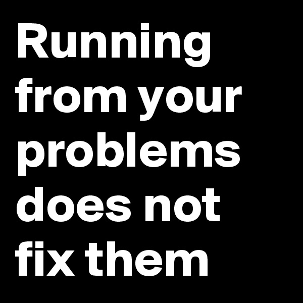 Running from your problems does not fix them