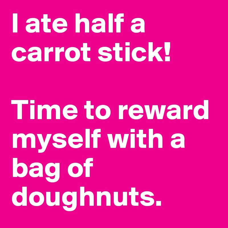 I ate half a carrot stick!   Time to reward myself with a bag of doughnuts.