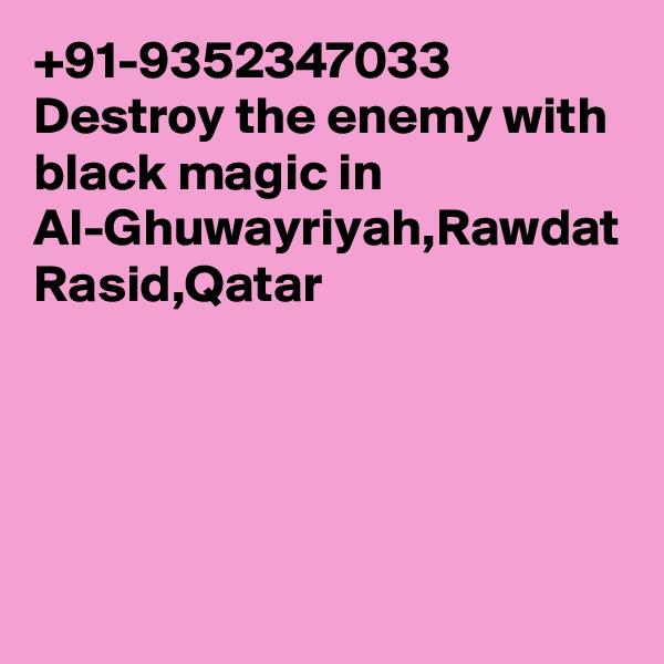 +91-9352347033 Destroy the enemy with black magic in Al-Ghuwayriyah,Rawdat Rasid,Qatar