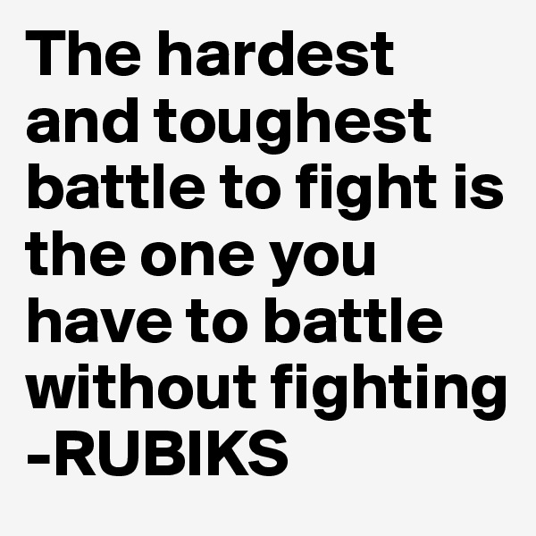 The hardest and toughest battle to fight is the one you have to battle without fighting -RUBIKS