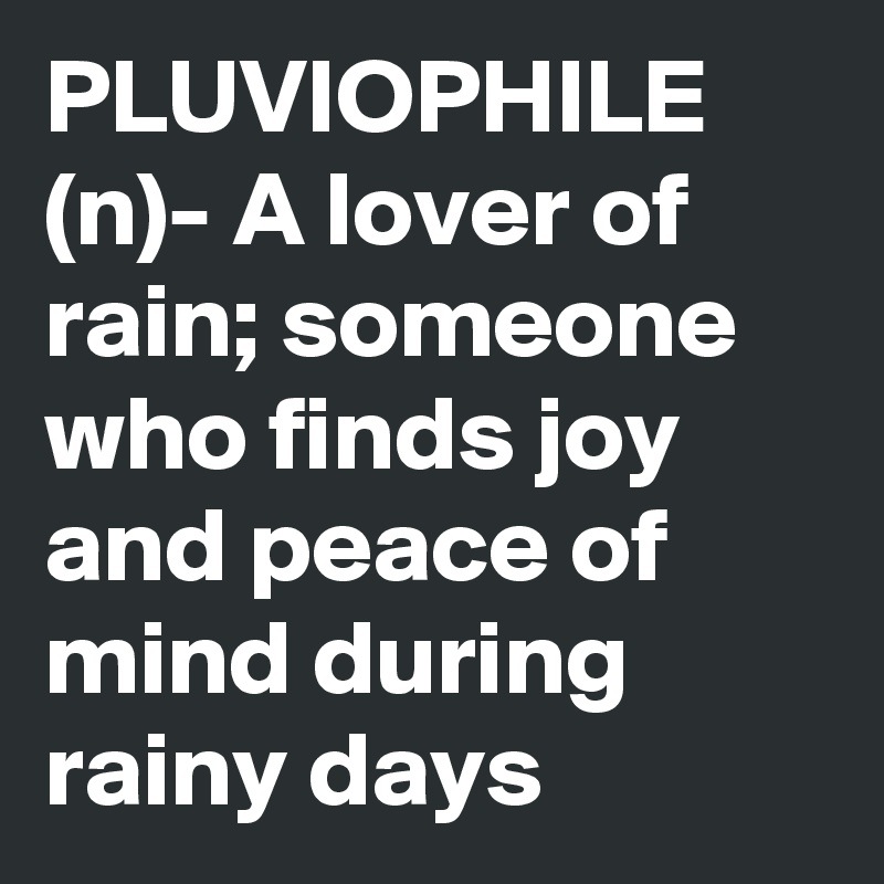PLUVIOPHILE (n)- A lover of rain; someone who finds joy and peace of mind during rainy days