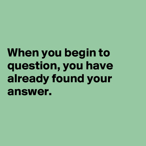 When you begin to question, you have already found your answer.