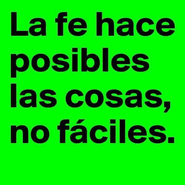 La fe hace posibles las cosas, no fáciles.