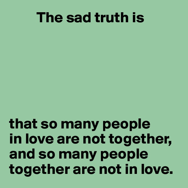 The sad truth is       that so many people in love are not together, and so many people together are not in love.