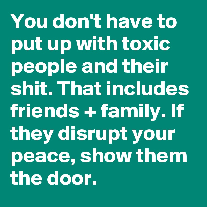 You don't have to put up with toxic people and their shit. That includes friends + family. If they disrupt your peace, show them the door.