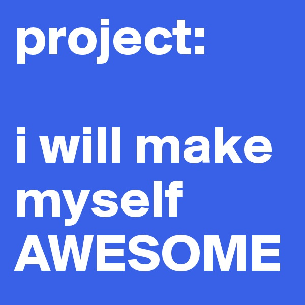 project:  i will make myself AWESOME