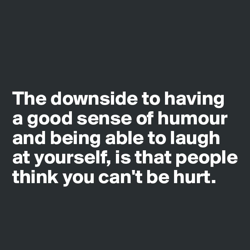 The downside to having a good sense of humour and being able to laugh at yourself, is that people think you can't be hurt.