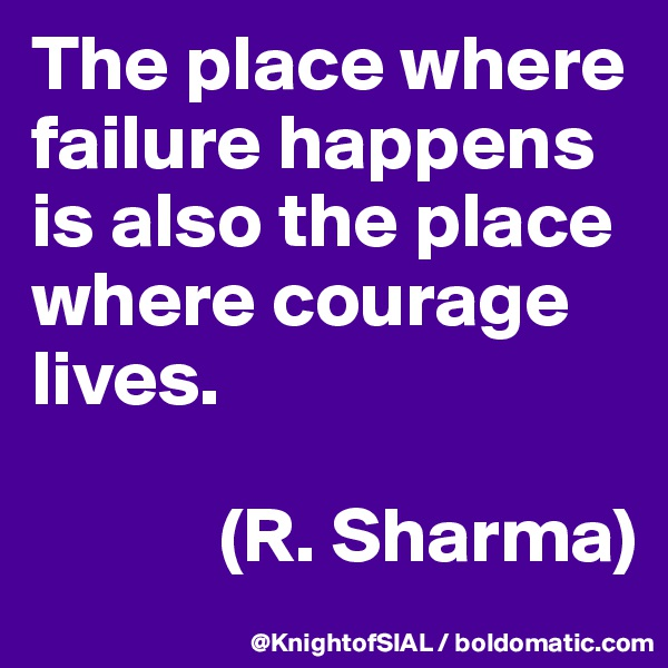 The place where failure happens is also the place where courage lives.               (R. Sharma)