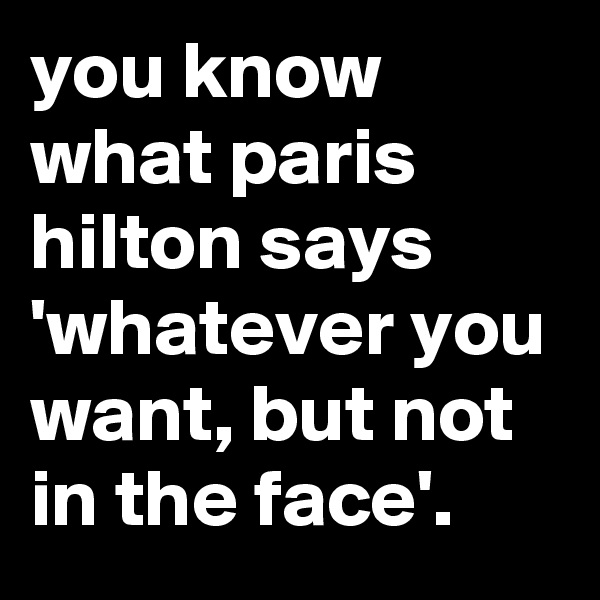 you know what paris hilton says 'whatever you want, but not in the face'.