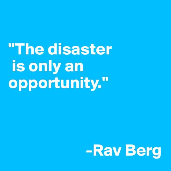 """The disaster  is only an opportunity.""                            -Rav Berg"