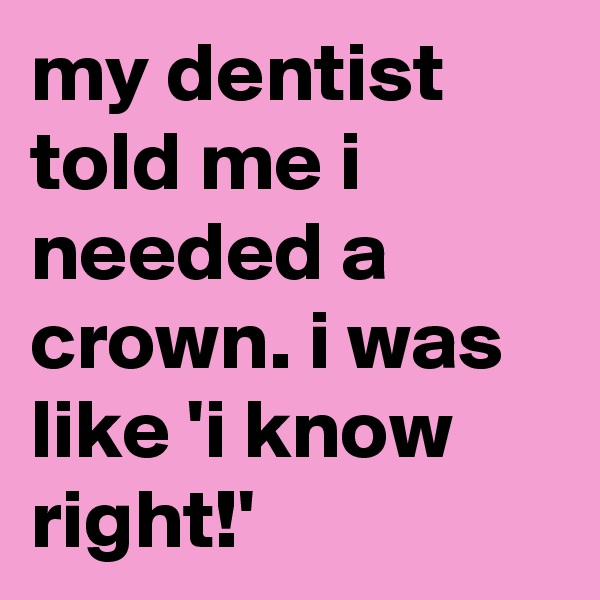 my dentist told me i needed a crown. i was like 'i know right!'
