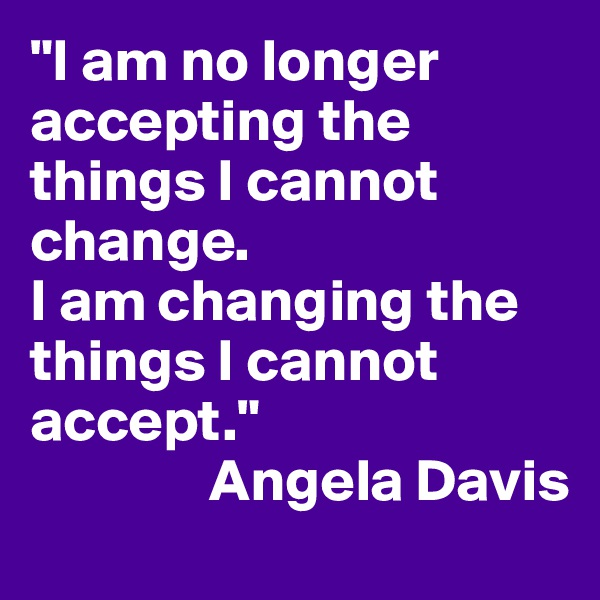 """""""I am no longer accepting the things I cannot change.  I am changing the things I cannot accept.""""                Angela Davis"""