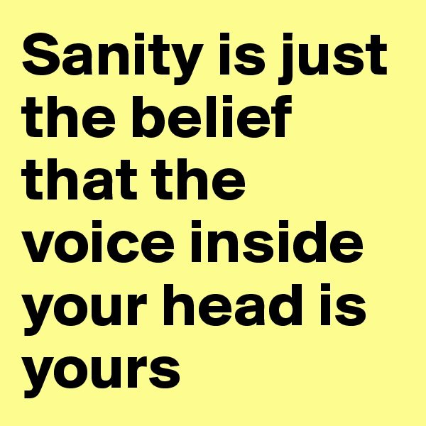 Sanity is just the belief that the voice inside your head is yours