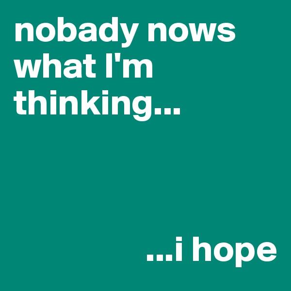 nobady nows what I'm thinking...                      ...i hope