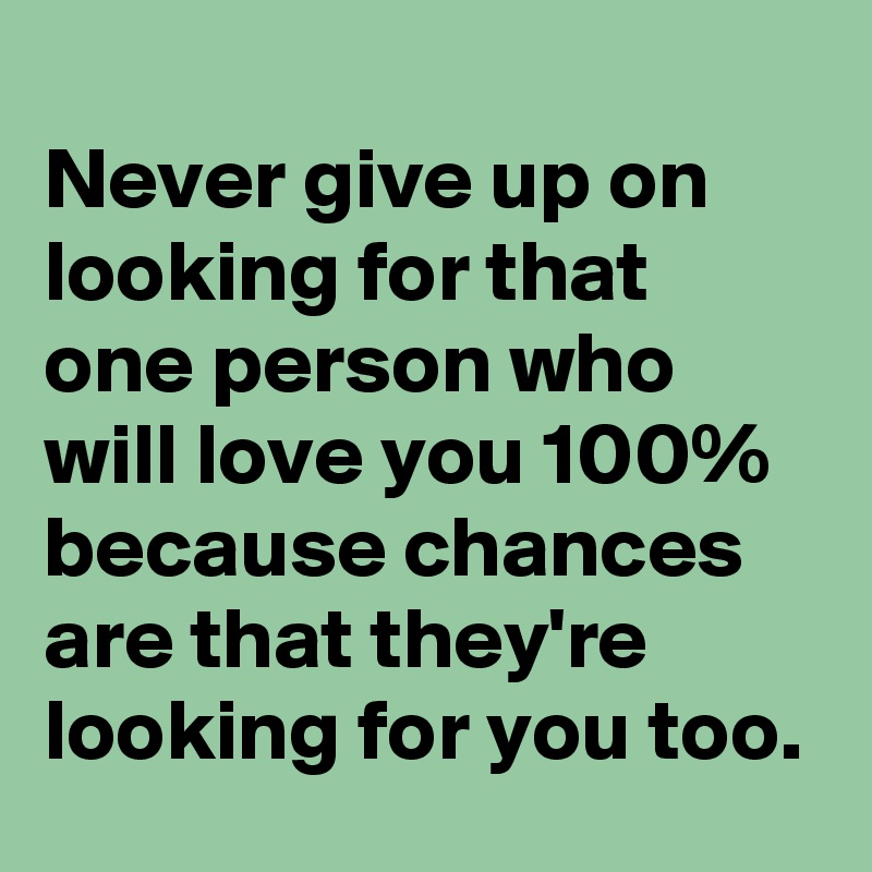 Never give up on looking for that one person who will love you 100% because chances are that they're  looking for you too.