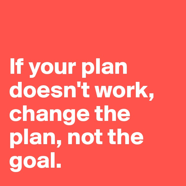 If your plan doesn't work, change the plan, not the goal.