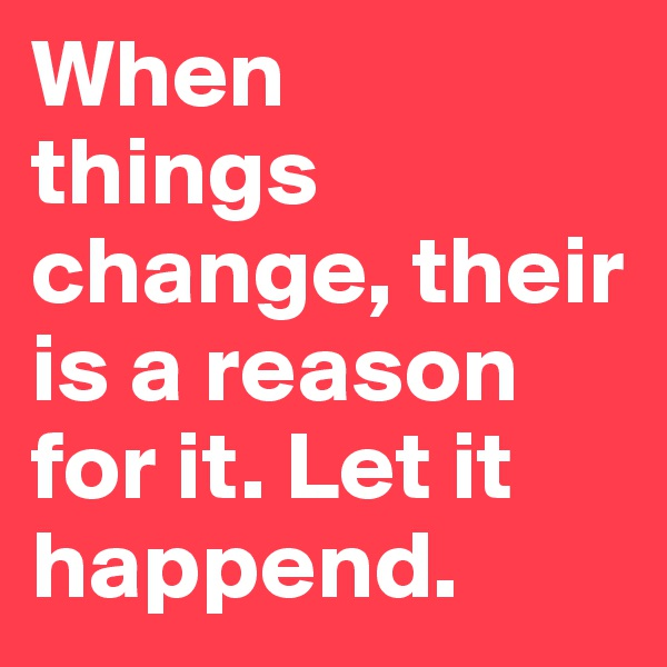 When           things  change, their is a reason for it. Let it happend.