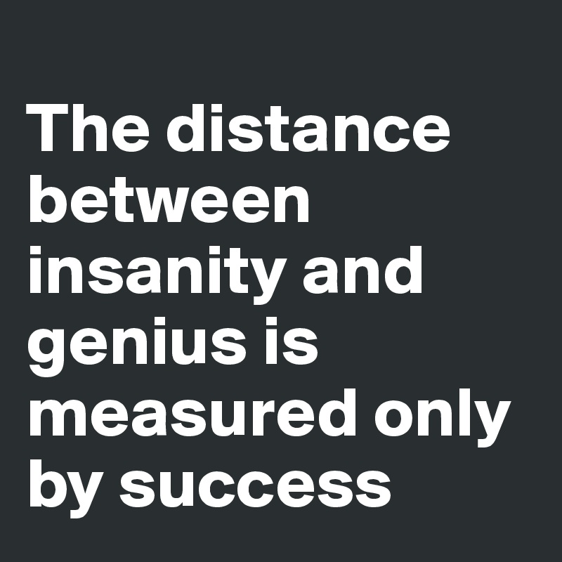 The distance between insanity and genius is measured only by success