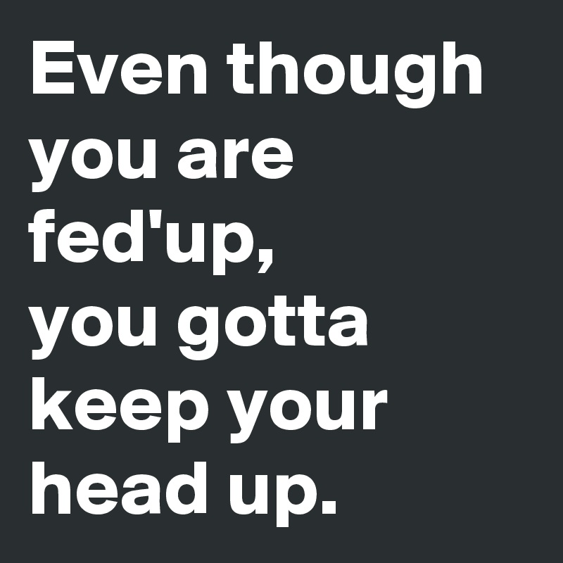 Even though you are fed'up, you gotta   keep your head up.