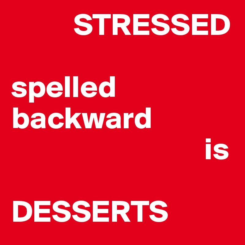 STRESSED  spelled backward                                is  DESSERTS