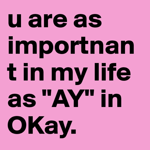 "u are as importnant in my life as ""AY"" in OKay."